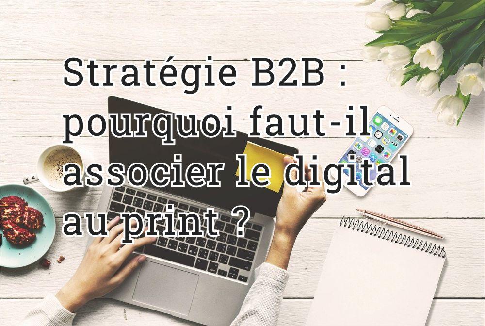 Stratégie B2B : pourquoi faut-il associer le digital au print ?